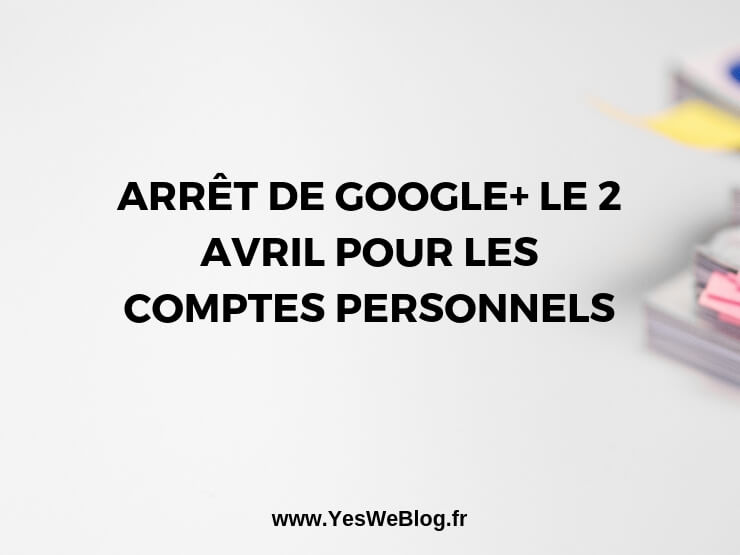 Arrêt de Google+ le 2 Avril pour les comptes personnels